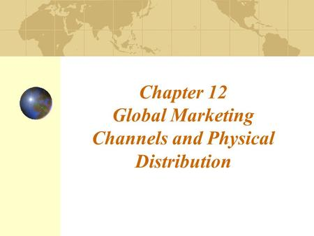 Chapter 12 Global Marketing Channels and Physical Distribution.