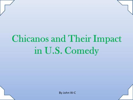 Chicanos and Their Impact in U.S. Comedy By John W-C.