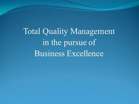Total Quality Management in the pursue of Business Excellence.