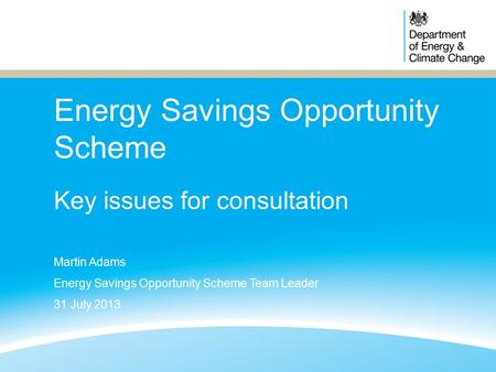 Energy Savings Opportunity Scheme Key issues for consultation Martin Adams Energy Savings Opportunity Scheme Team Leader 31 July 2013.
