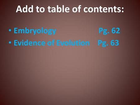 Add to table of contents: Embryology Pg. 62 Evidence of Evolution Pg. 63.