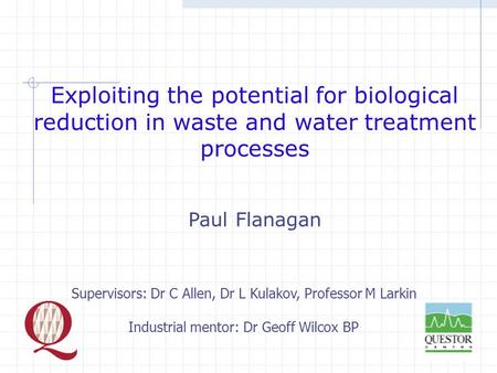 Exploiting the potential for biological reduction in waste and water treatment processes Paul Flanagan Supervisors: Dr C Allen, Dr L Kulakov, Professor.