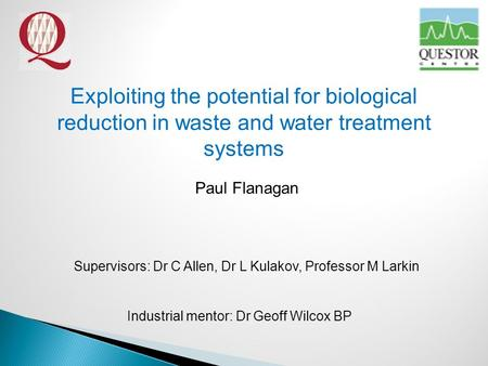 Exploiting the potential for biological reduction in waste and water treatment systems Paul Flanagan Supervisors: Dr C Allen, Dr L Kulakov, Professor M.