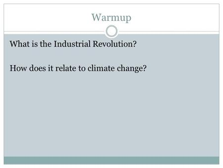 Warmup What is the Industrial Revolution? How does it relate to climate change?