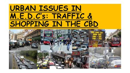 URBAN ISSUES IN M.E.D.C's: TRAFFIC & SHOPPING IN THE CBD.