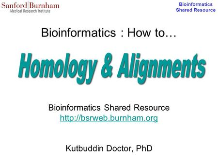 Bioinformatics Shared Resource Bioinformatics : How to… Bioinformatics Shared Resource  Kutbuddin Doctor, PhD.