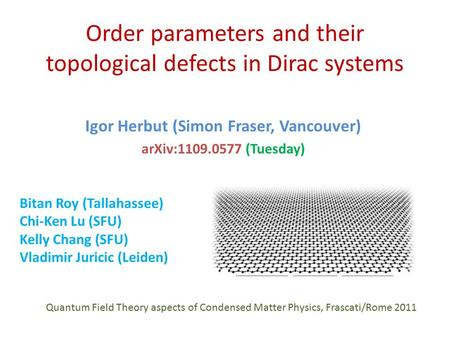 Order parameters and their topological defects in Dirac systems Igor Herbut (Simon Fraser, Vancouver) arXiv:1109.0577 (Tuesday) Bitan Roy (Tallahassee)