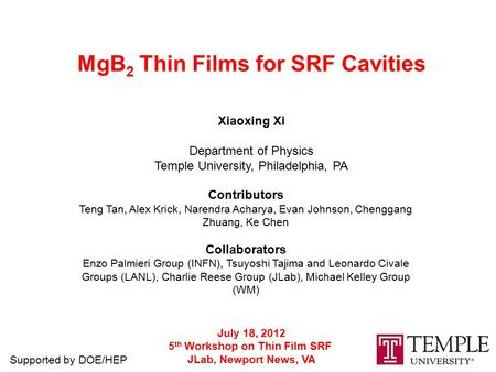 MgB 2 Thin Films for SRF Cavities Xiaoxing Xi Department of Physics Temple University, Philadelphia, PA July 18, 2012 5 th Workshop on Thin Film SRF JLab,