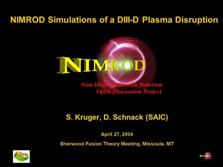NIMROD Simulations of a DIII-D Plasma Disruption S. Kruger, D. Schnack (SAIC) April 27, 2004 Sherwood Fusion Theory Meeting, Missoula, MT.