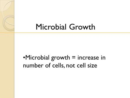 Microbial Growth Microbial growth = increase in number of cells, not cell size.