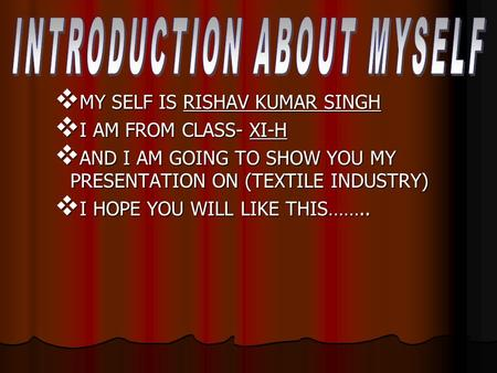  MY SELF IS RISHAV KUMAR SINGH  I AM FROM CLASS- XI-H  AND I AM GOING TO SHOW YOU MY PRESENTATION ON (TEXTILE INDUSTRY)  I HOPE YOU WILL LIKE THIS……..