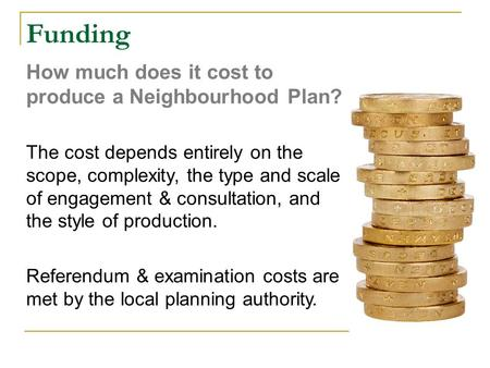 Funding How much does it cost to produce a Neighbourhood Plan? The cost depends entirely on the scope, complexity, the type and scale of engagement & consultation,