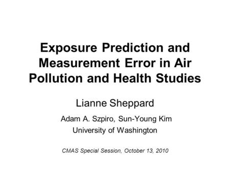 Exposure Prediction and Measurement Error in Air Pollution and Health Studies Lianne Sheppard Adam A. Szpiro, Sun-Young Kim University of Washington CMAS.