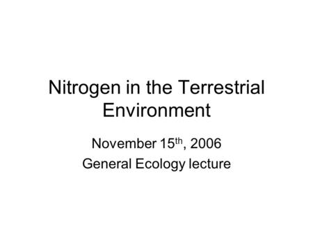 Nitrogen in the Terrestrial Environment November 15 th, 2006 General Ecology lecture.