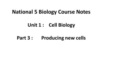 National 5 Biology Course Notes Unit 1 : Cell Biology Part 3 : Producing new cells.