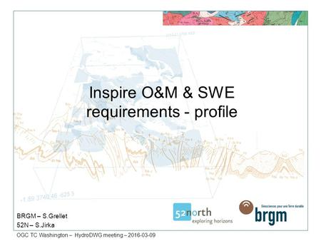 OGC TC Washington – HydroDWG meeting – 2016-03-09 Inspire O&M & SWE requirements - profile BRGM – S.Grellet 52N – S.Jirka.
