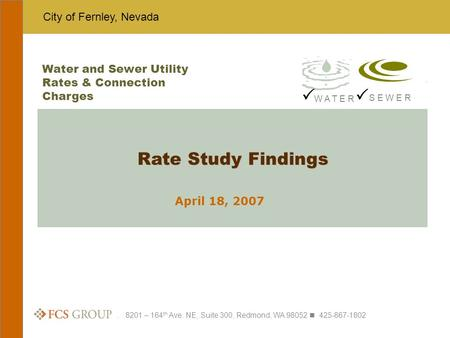 City of Fernley, Nevada. 8201 – 164 th Ave. NE, Suite 300, Redmond, WA 98052 425-867-1802 April 18, 2007 Rate Study Findings Water and Sewer Utility Rates.