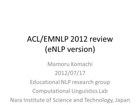 ACL/EMNLP 2012 review (eNLP version) Mamoru Komachi 2012/07/17 Educational NLP research group Computational Linguistics Lab Nara Institute of Science and.