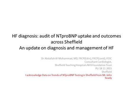 HF diagnosis: audit of NTproBNP uptake and outcomes across Sheffield An update on diagnosis and management of HF Dr Abdallah Al-Mohammad, MD, FRCP(Edin),