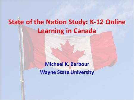 State of the Nation Study: K-12 Online Learning in Canada Michael K. Barbour Wayne State University.