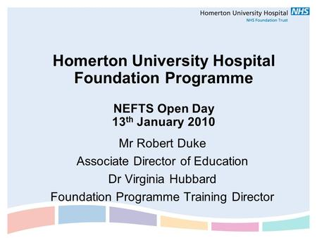Homerton University Hospital Foundation Programme NEFTS Open Day 13 th January 2010 Mr Robert Duke Associate Director of Education Dr Virginia Hubbard.