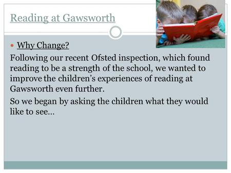Reading at Gawsworth Why Change? Following our recent Ofsted inspection, which found reading to be a strength of the school, we wanted to improve the children's.
