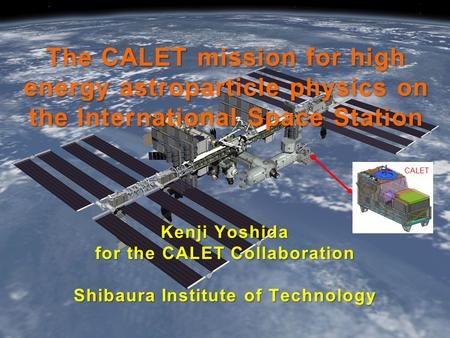 The CALET mission for high energy astroparticle physics on the International Space Station Kenji Yoshida for the CALET Collaboration Shibaura Institute.