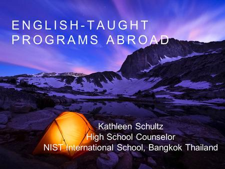 ENGLISH-TAUGHT PROGRAMS ABROAD Kathleen Schultz High School Counselor NIST International School, Bangkok Thailand.