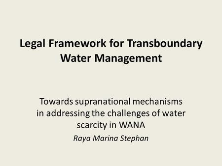 Legal Framework for Transboundary Water Management Towards supranational mechanisms in addressing the challenges of water scarcity in WANA Raya Marina.