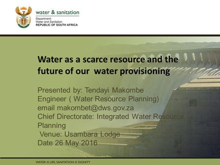 PRESENTATION TITLE Presented by: Name Surname Directorate Date Water as a scarce resource and the future of our water provisioning Presented by: Tendayi.