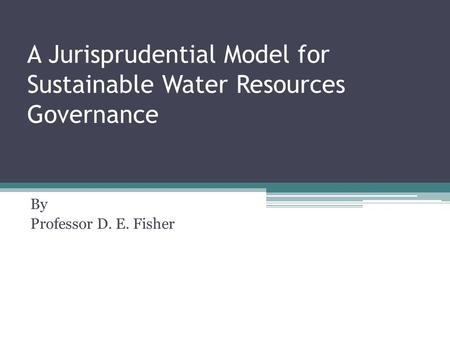 A Jurisprudential Model for Sustainable Water Resources Governance By Professor D. E. Fisher.