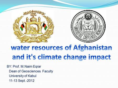 BY: Prof. M.Naim Eqrar BY: Prof. M.Naim Eqrar Dean of Geosciences Faculty Dean of Geosciences Faculty University of Kabul University of Kabul 11-13 Sept.-2012.