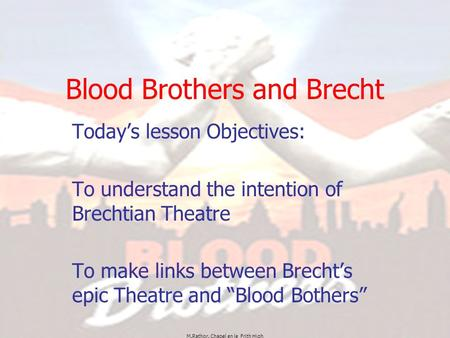 M.Rathor. Chapel en le Frith High Blood Brothers and Brecht Today's lesson Objectives: To understand the intention of Brechtian Theatre To make links between.