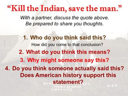 """Kill the Indian, save the man."" With a partner, discuss the quote above. Be prepared to share you thoughts. 1.Who do you think said this? How did you."