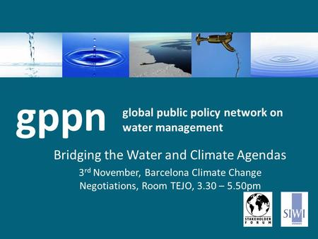 Global public policy network on water management Bridging the Water and Climate Agendas 3 rd November, Barcelona Climate Change Negotiations, Room TEJO,