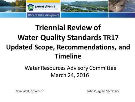 Triennial Review of Water Quality Standards TR17 Updated Scope, Recommendations, and Timeline Water Resources Advisory Committee March 24, 2016 John Quigley,
