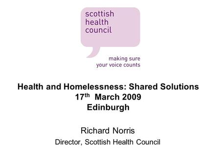 Health and Homelessness: Shared Solutions 17 th March 2009 Edinburgh Richard Norris Director, Scottish Health Council.