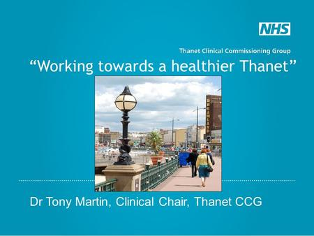"""Working towards a healthier Thanet"" Dr Tony Martin, Clinical Chair, Thanet CCG."