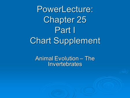 PowerLecture: Chapter 25 Part I Chart Supplement Animal Evolution – The Invertebrates.