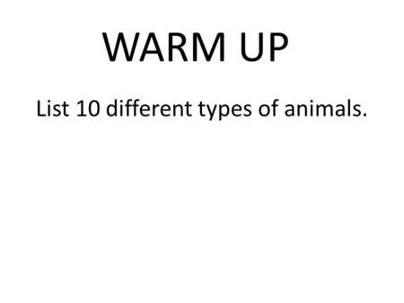 WARM UP List 10 different types of animals.. Animal Classification Biology II.