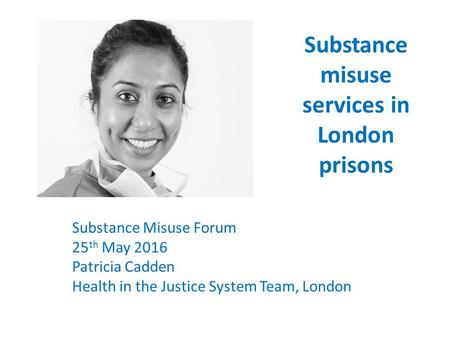 Substance misuse services in London prisons Substance Misuse Forum 25 th May 2016 Patricia Cadden Health in the Justice System Team, London.