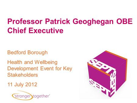 Bedford Borough Health and Wellbeing Development Event for Key Stakeholders 11 July 2012 Professor Patrick Geoghegan OBE Chief Executive.