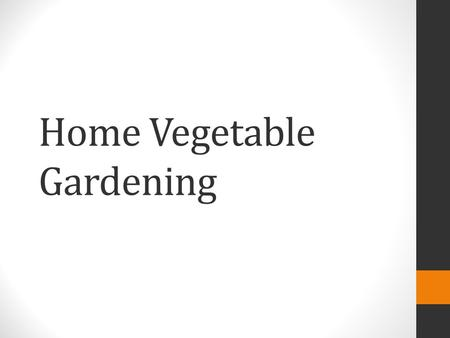 Home Vegetable Gardening. Site selection What to grow Starting seeds Soils and fertility Common pests and diseases.