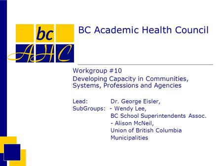 BC Academic Health Council Workgroup #10 Developing Capacity in Communities, Systems, Professions and Agencies Lead: Dr. George Eisler, SubGroups: - Wendy.