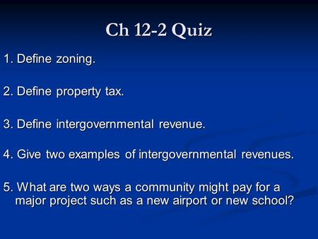 Ch 12-2 Quiz 1. Define zoning. 2. Define property tax. 3. Define intergovernmental revenue. 4. Give two examples of intergovernmental revenues. 5. What.