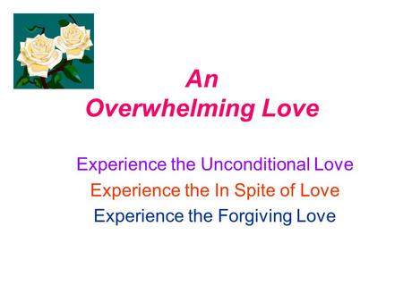 An Overwhelming Love Experience the Unconditional Love Experience the In Spite of Love Experience the Forgiving Love.