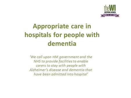 Appropriate care in hospitals for people with dementia 'We call upon HM government and the NHS to provide facilities to enable carers to stay with people.