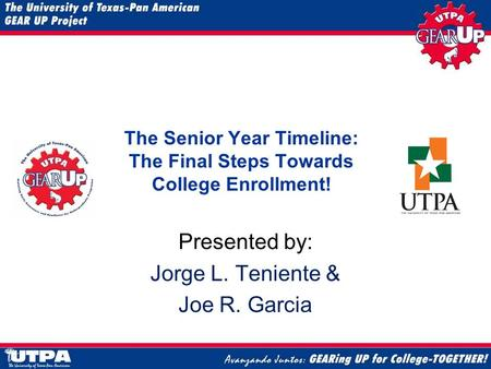 The Senior Year Timeline: The Final Steps Towards College Enrollment! Presented by: Jorge L. Teniente & Joe R. Garcia.