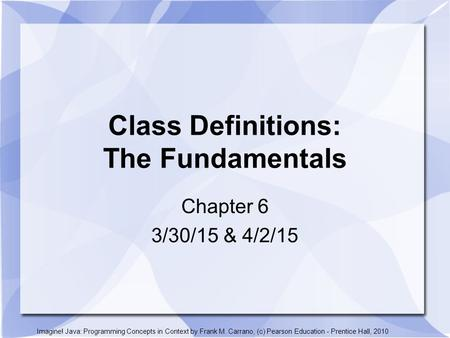 Class Definitions: The Fundamentals Chapter 6 3/30/15 & 4/2/15 Imagine! Java: Programming Concepts in Context by Frank M. Carrano, (c) Pearson Education.