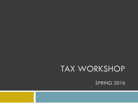 TAX WORKSHOP SPRING 2016. Please Note This workshop is for students on F-1 or J-1 visas who have been in the U.S. for 5 years or less. It is also for.